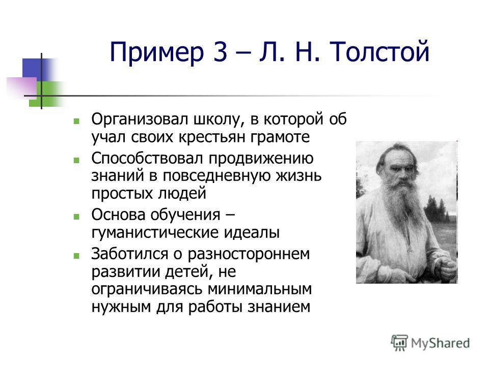Пример 3 – Л. Н. Толстой Организовал школу, в которой об учал своих крестьян грамоте Способствовал продвижению знаний в повседневную жизнь простых людей Основа обучения – гуманистические идеалы Заботился о разностороннем развитии детей, не ограничива