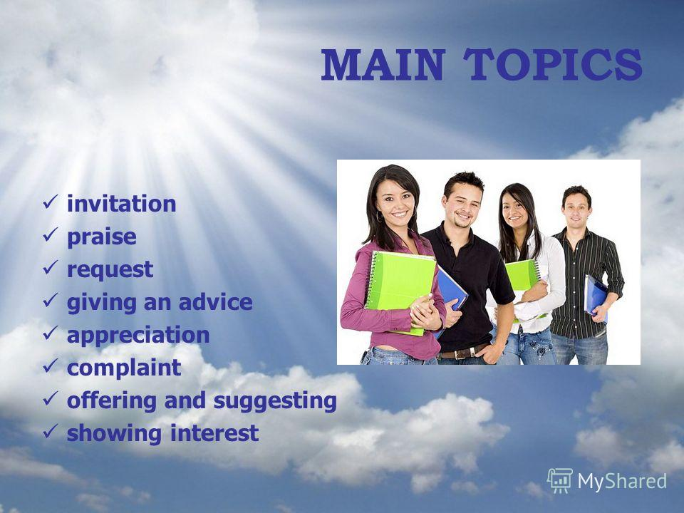 MAIN TOPICS invitation praise request giving an advice appreciation complaint offering and suggesting showing interest