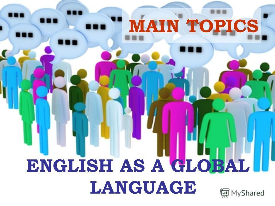 MAIN TOPICS ENGLISH AS A GLOBAL LANGUAGE
