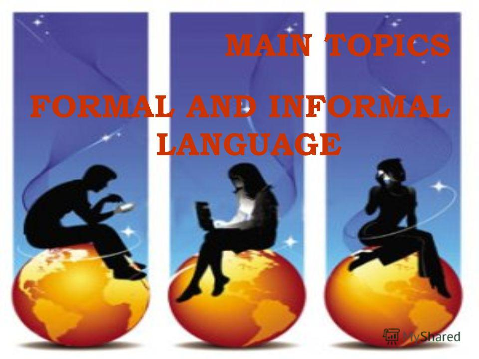 MAIN TOPICS FORMAL AND INFORMAL LANGUAGE
