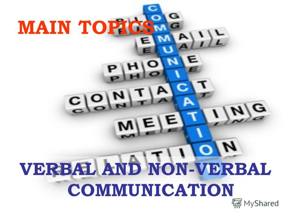 MAIN TOPICS VERBAL AND NON-VERBAL COMMUNICATION