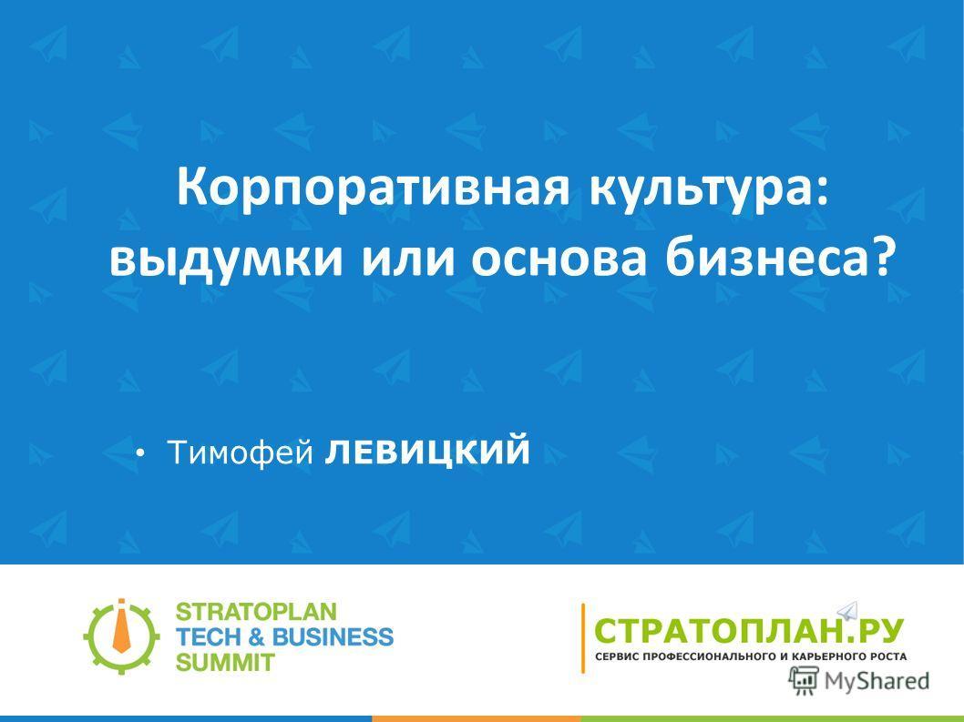 Корпоративная культура: выдумки или основа бизнеса? Тимофей ЛЕВИЦКИЙ