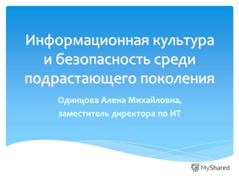 Информационная культура и безопасность среди подрастающего поколения Одинцова Алена Михайловна, заместитель директора по ИТ