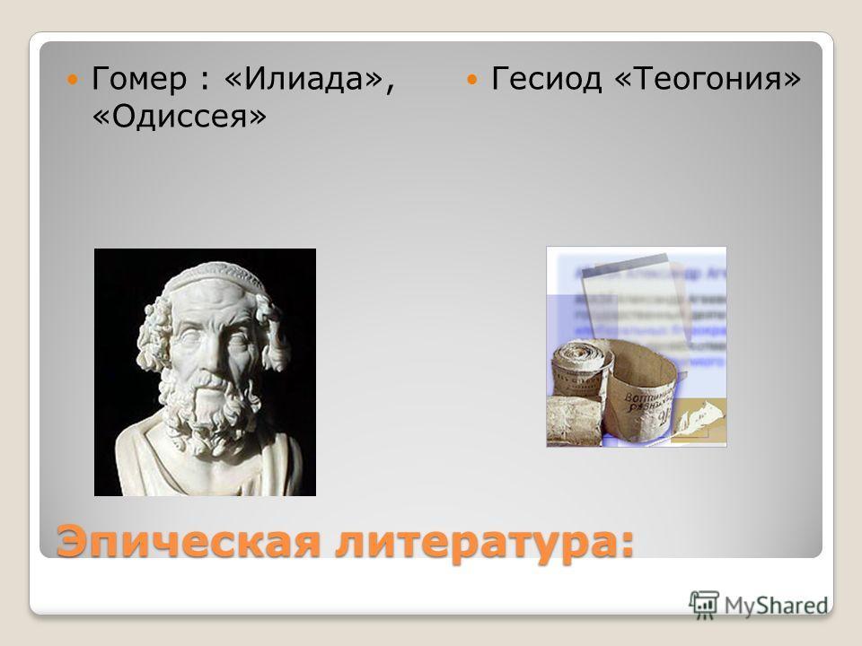 Эпическая литература: Гомер : «Илиада», «Одиссея» Гесиод «Теогония»