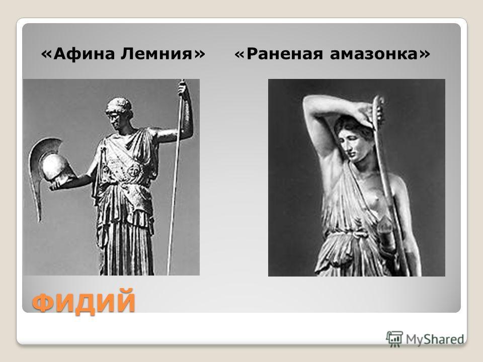 ФИДИЙ «Афина Лемния» « Раненая амазонка»