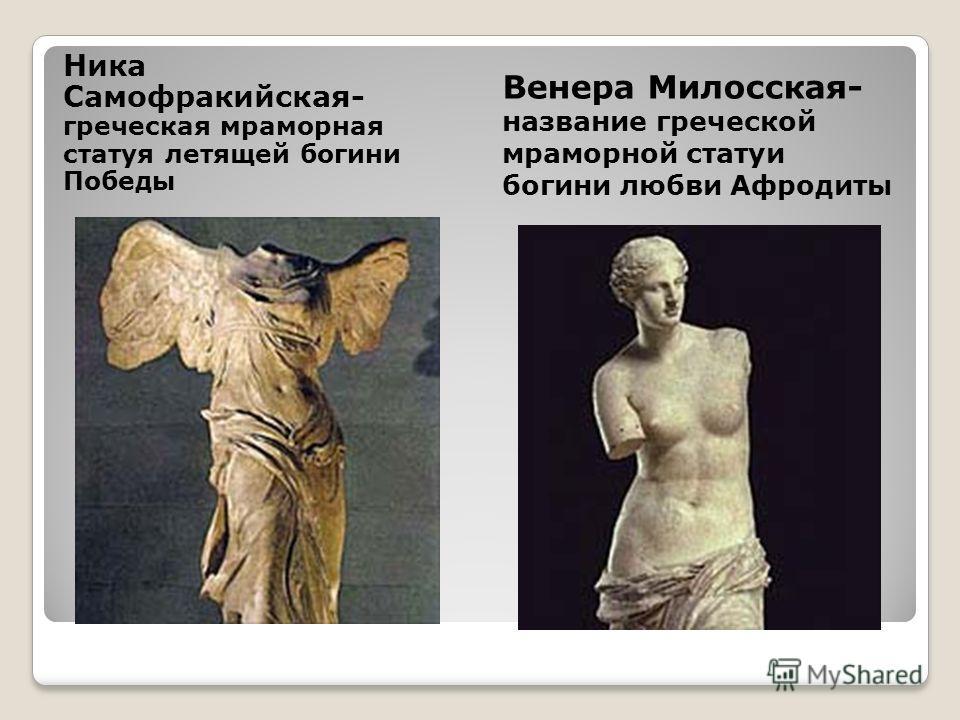 Ника Самофракийская- греческая мраморная статуя летящей богини Победы Венера Милосская- название греческой мраморной статуи богини любви Афродиты