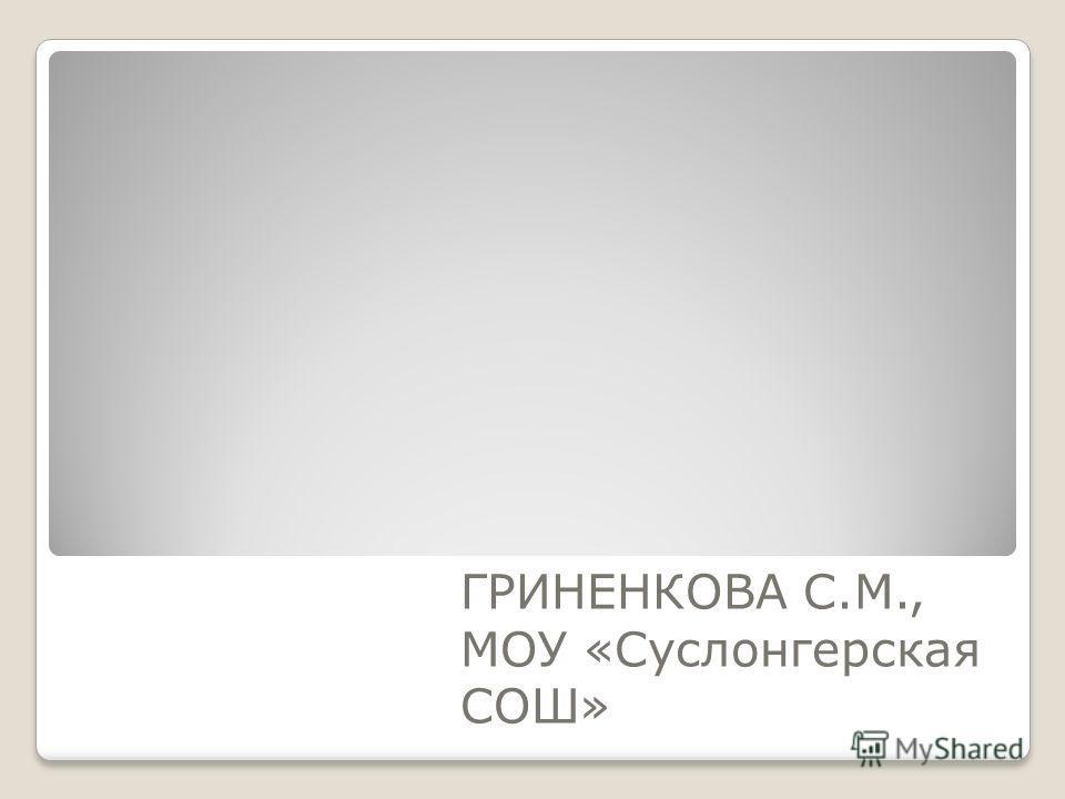 ГРИНЕНКОВА С.М., МОУ «Суслонгерская СОШ»