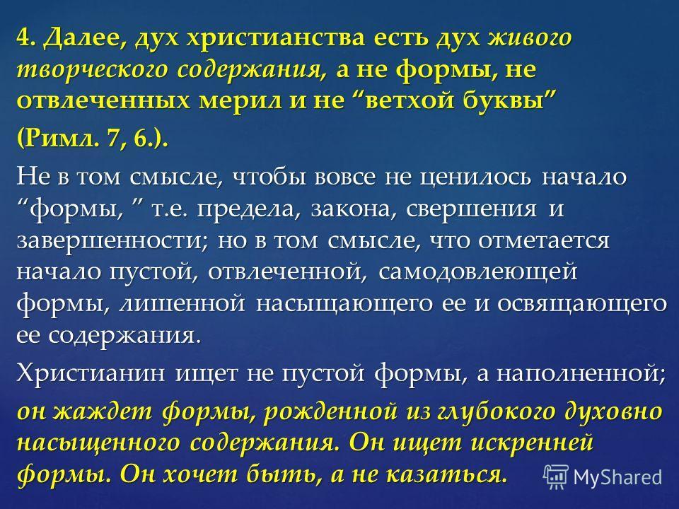 4. Далее, дух христианства есть дух живого творческого содержания, а не формы, не отвлеченных мерил и не ветхой буквы (Римл. 7, 6.). Не в том смысле, чтобы вовсе не ценилось начало формы, т.е. предела, закона, свершения и завершенности; но в том смыс