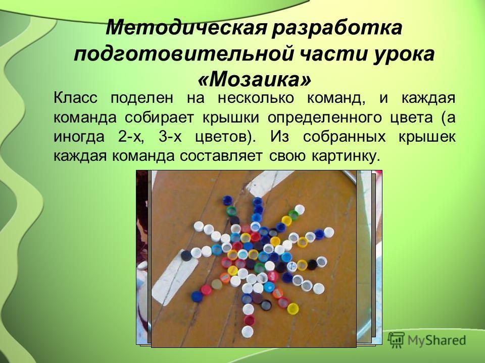 Методическая разработка подготовительной части урока «Мозаика» Класс поделен на несколько команд, и каждая команда собирает крышки определенного цвета (а иногда 2-х, 3-х цветов). Из собранных крышек каждая команда составляет свою картинку.