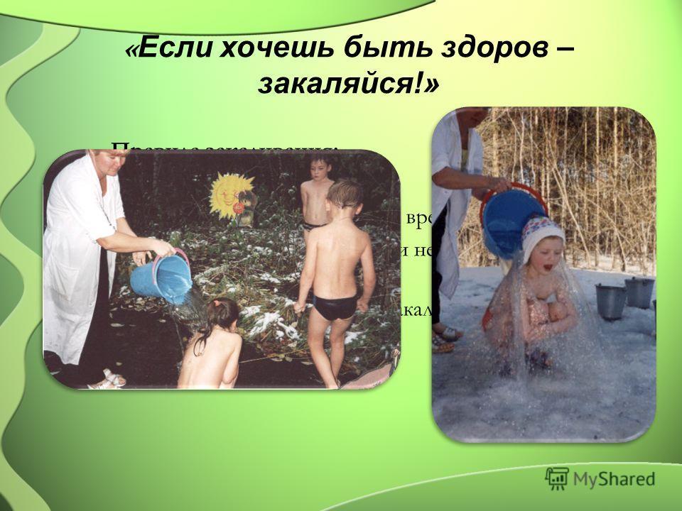 « Если хочешь быть здоров – закаляйся!» Правила закаливания: Закаляться нужно постепенно. Нельзя начинать закаливание во время болезни. Начал закаливание – не бросай и не делай перерывов. Используй основные средства закаливания: солнце, воздух и воду