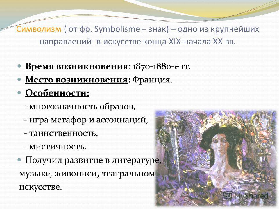 Символизм ( от фр. Symbolisme – знак) – одно из крупнейших направлений в искусстве конца XIX-начала XX вв. Время возникновения: 1870-1880-е гг. Место возникновения: Франция. Особенности: - многозначность образов, - игра метафор и ассоциаций, - таинст