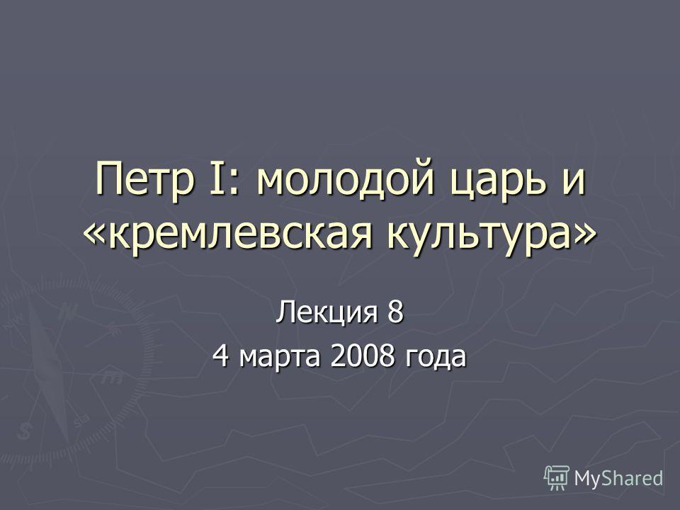 Петр I: молодой царь и «кремлевская культура» Лекция 8 4 марта 2008 года