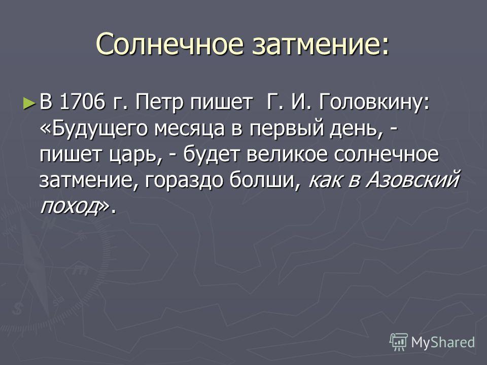 Солнечное затмение: В 1706 г. Петр пишет Г. И. Головкину: «Будущего месяца в первый день, - пишет царь, - будет великое солнечное затмение, гораздо болши, как в Азовский поход». В 1706 г. Петр пишет Г. И. Головкину: «Будущего месяца в первый день, -