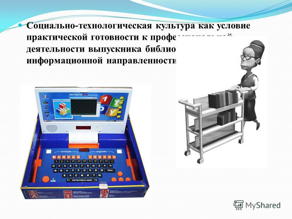 Социально-технологическая культура как условие практической готовности к профессиональной деятельности выпускника библиотечно- информационной направленности
