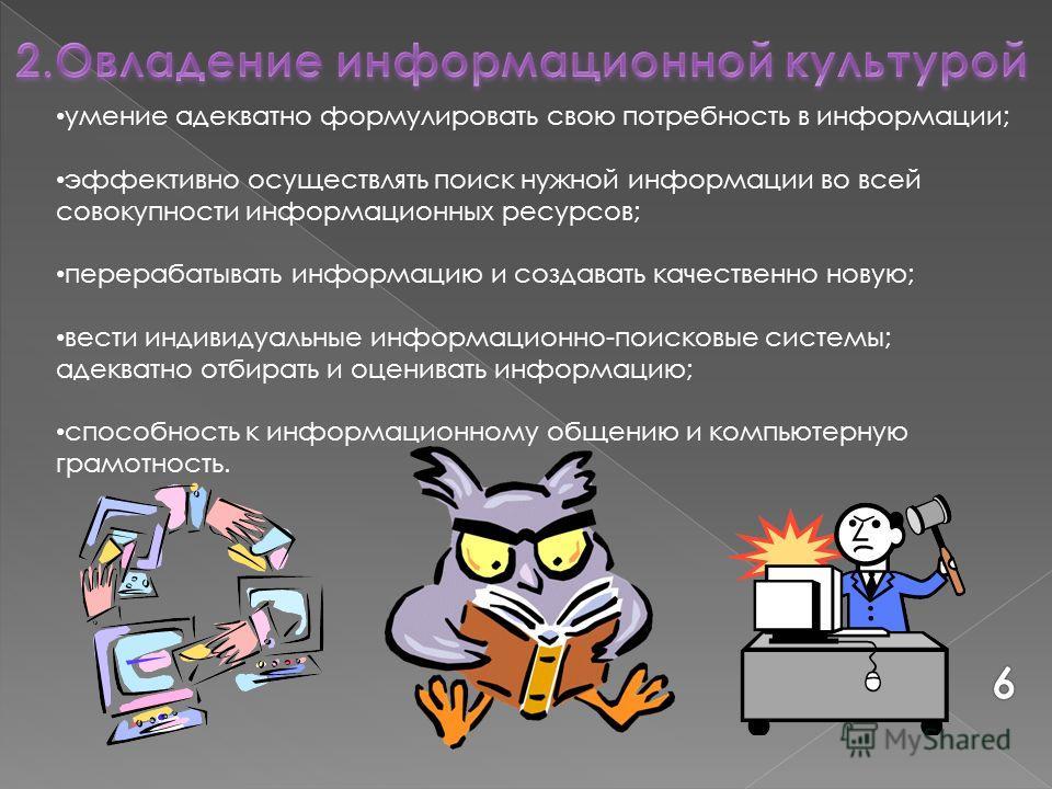 умение адекватно формулировать свою потребность в информации; эффективно осуществлять поиск нужной информации во всей совокупности информационных ресурсов; перерабатывать информацию и создавать качественно новую; вести индивидуальные информационно-по
