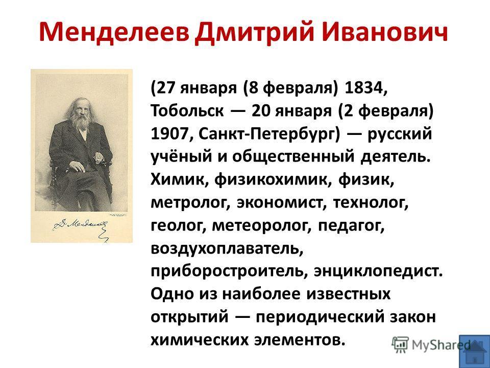 Менделеев Дмитрий Иванович (27 января (8 февраля) 1834, Тобольск 20 января (2 февраля) 1907, Санкт-Петербург) русский учёный и общественный деятель. Химик, физикохимик, физик, метролог, экономист, технолог, геолог, метеоролог, педагог, воздухоплавате