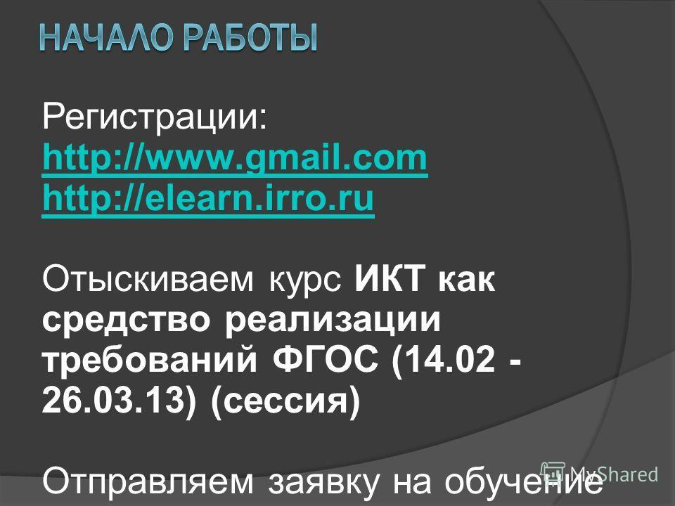 Регистрации: http://www.gmail.com http://elearn.irro.ru Отыскиваем курс ИКТ как средство реализации требований ФГОС (14.02 - 26.03.13) (сессия) Отправляем заявку на обучение