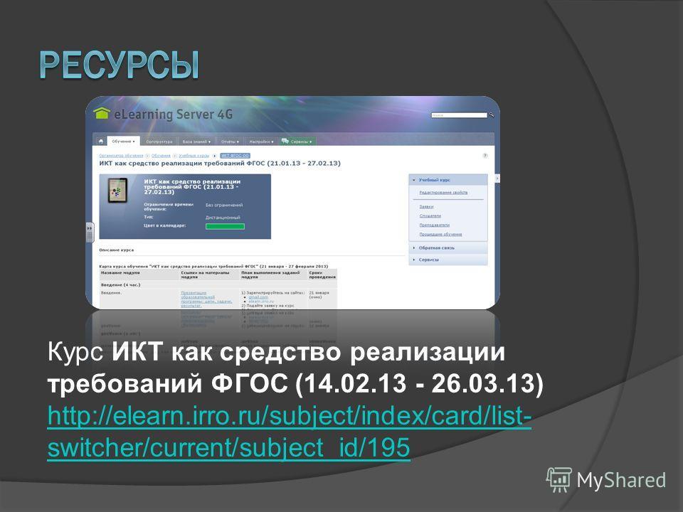Курс ИКТ как средство реализации требований ФГОС (14.02.13 - 26.03.13) http://elearn.irro.ru/subject/index/card/list- switcher/current/subject_id/195