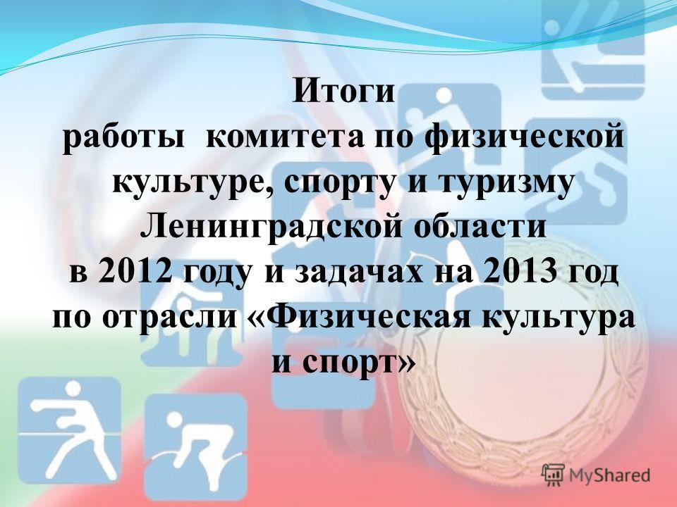Итоги работы комитета по физической культуре, спорту и туризму Ленинградской области в 2012 году и задачах на 2013 год по отрасли «Физическая культура и спорт»
