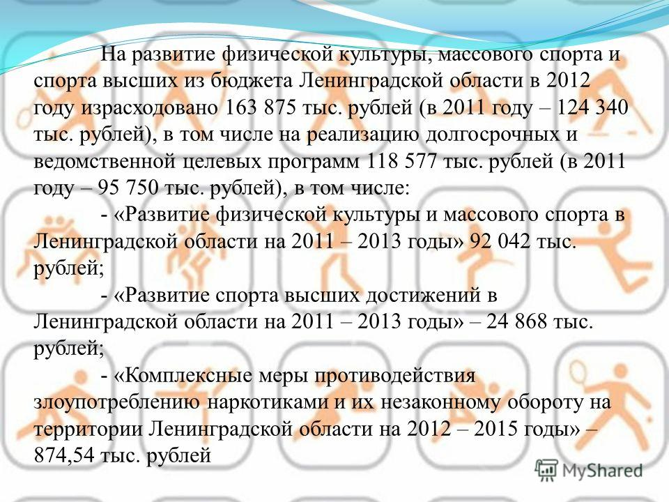 На развитие физической культуры, массового спорта и спорта высших из бюджета Ленинградской области в 2012 году израсходовано 163 875 тыс. рублей (в 2011 году – 124 340 тыс. рублей), в том числе на реализацию долгосрочных и ведомственной целевых прогр