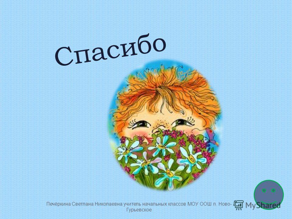 Спасибо Печёркина Светлана Николаевна учитель начальных классов МОУ ООШ п. Ново- Гурьевское