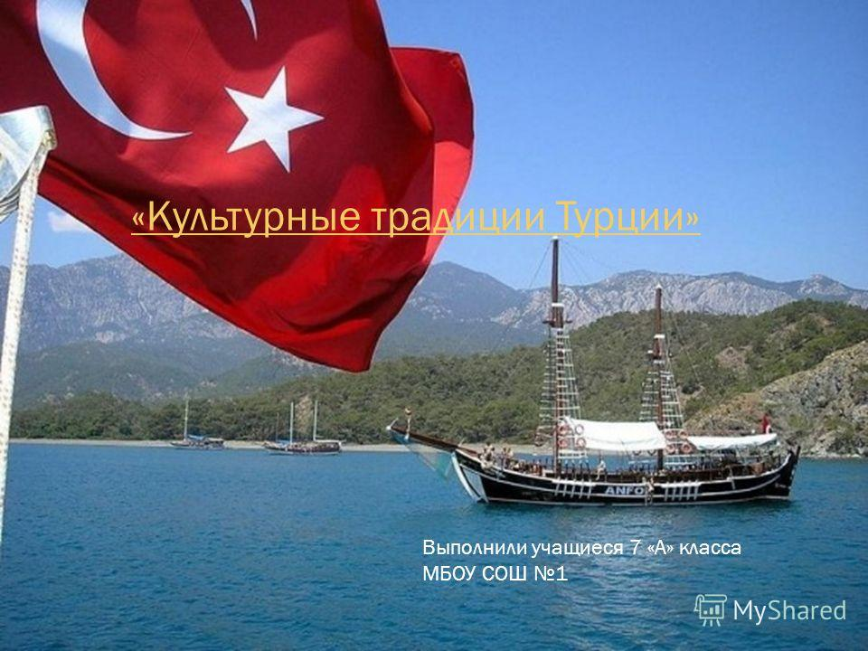 «Культурные традиции Турции» Выполнили учащиеся 7 «А» класса МБОУ СОШ 1
