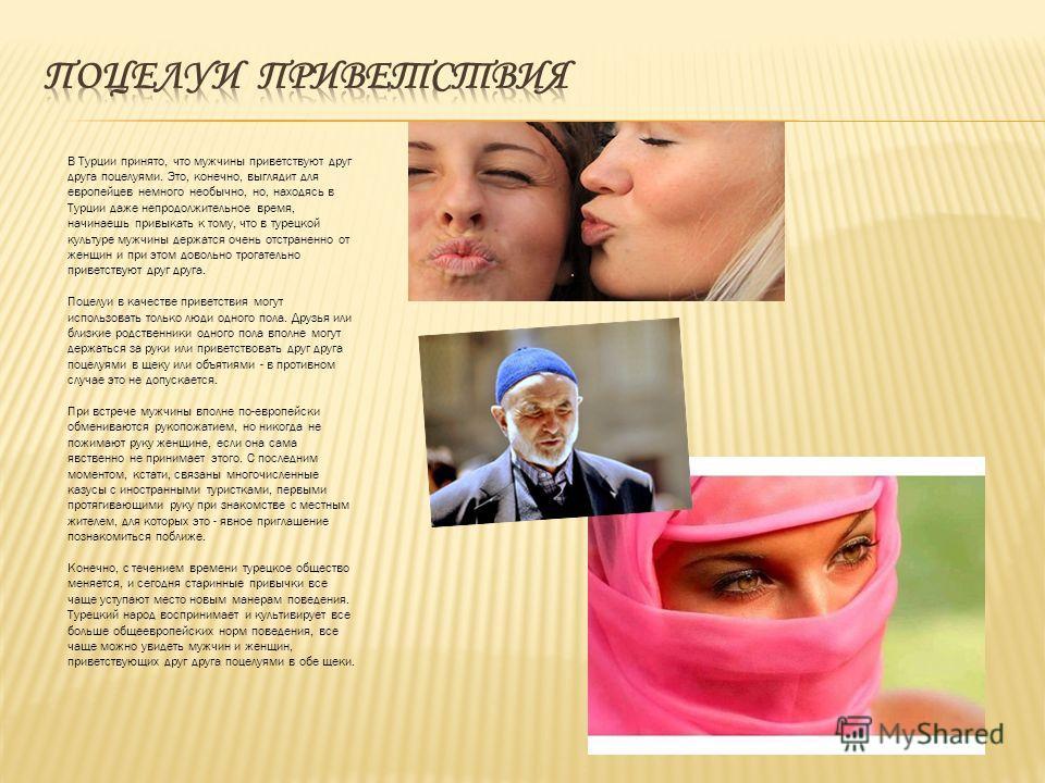 В Турции принято, что мужчины приветствуют друг друга поцелуями. Это, конечно, выглядит для европейцев немного необычно, но, находясь в Турции даже непродолжительное время, начинаешь привыкать к тому, что в турецкой культуре мужчины держатся очень от