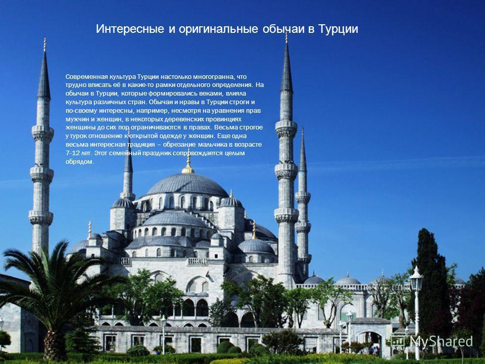 Современная культура Турции настолько многогранна, что трудно вписать её в какие-то рамки отдельного определения. На обычаи в Турции, которые формировались веками, влияла культура различных стран. Обычаи и нравы в Турции строги и по-своему интересны,