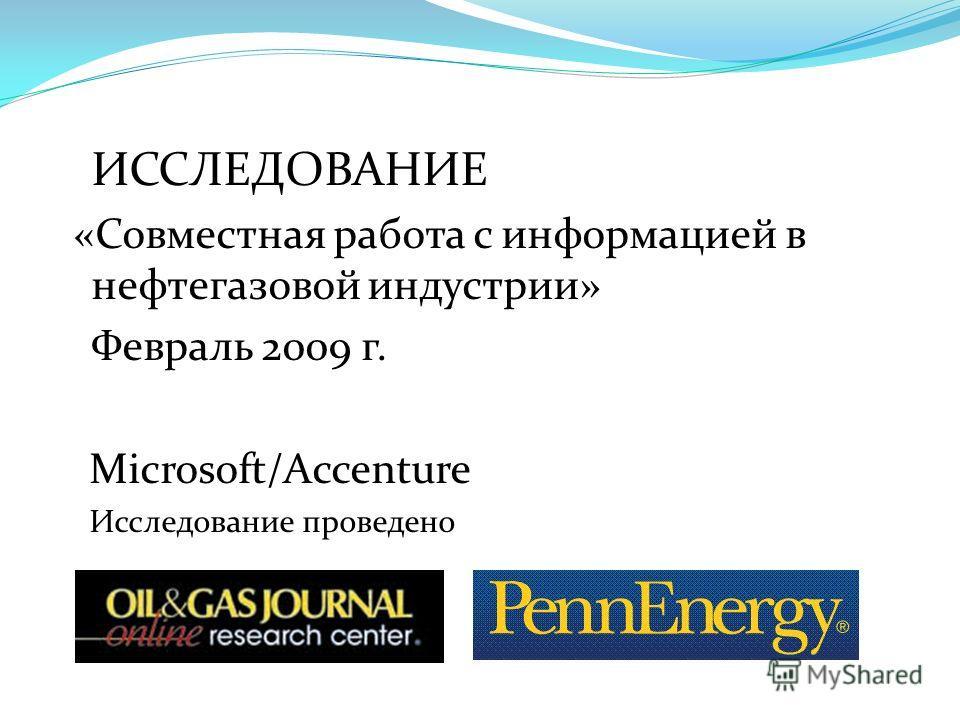 ИССЛЕДОВАНИЕ «Совместная работа с информацией в нефтегазовой индустрии» Февраль 2009 г. Microsoft/Accenture Исследование проведено