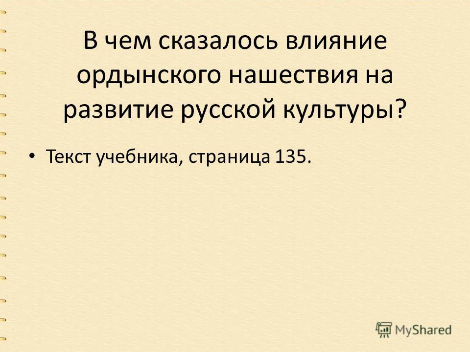 В чем сказалось влияние ордынского нашествия на развитие русской культуры? Текст учебника, страница 135.