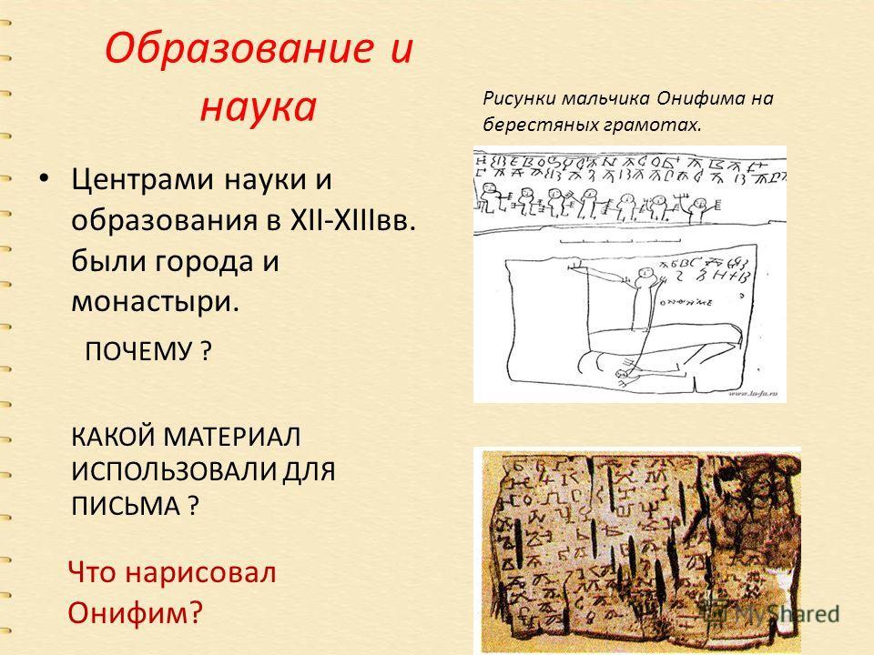 Образование и наука Центрами науки и образования в XII-XIIIвв. были города и монастыри. ПОЧЕМУ ? КАКОЙ МАТЕРИАЛ ИСПОЛЬЗОВАЛИ ДЛЯ ПИСЬМА ? Рисунки мальчика Онифима на берестяных грамотах. Что нарисовал Онифим?
