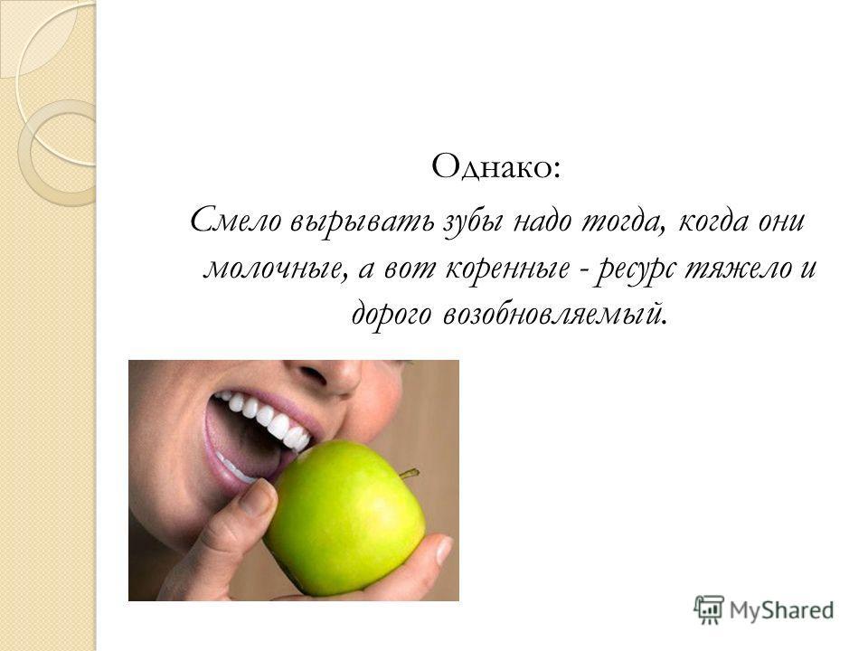 Однако: Смело вырывать зубы надо тогда, когда они молочные, а вот коренные - ресурс тяжело и дорого возобновляемый.