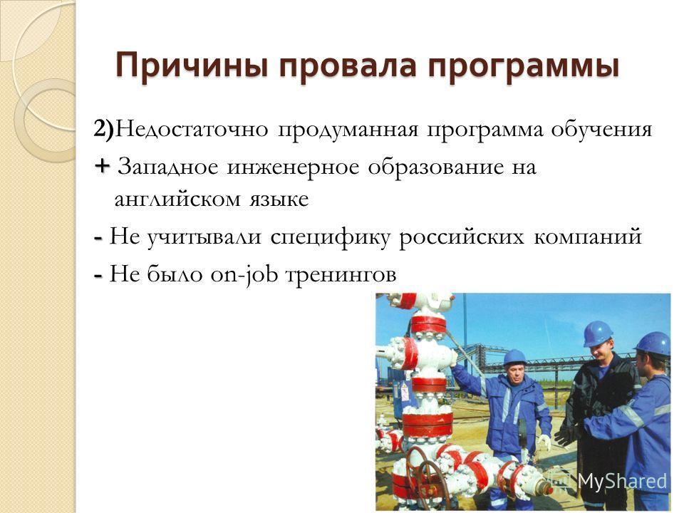 Причины провала программы 2)Недостаточно продуманная программа обучения + + Западное инженерное образование на английском языке - - Не учитывали специфику российских компаний - - Не было on-job тренингов