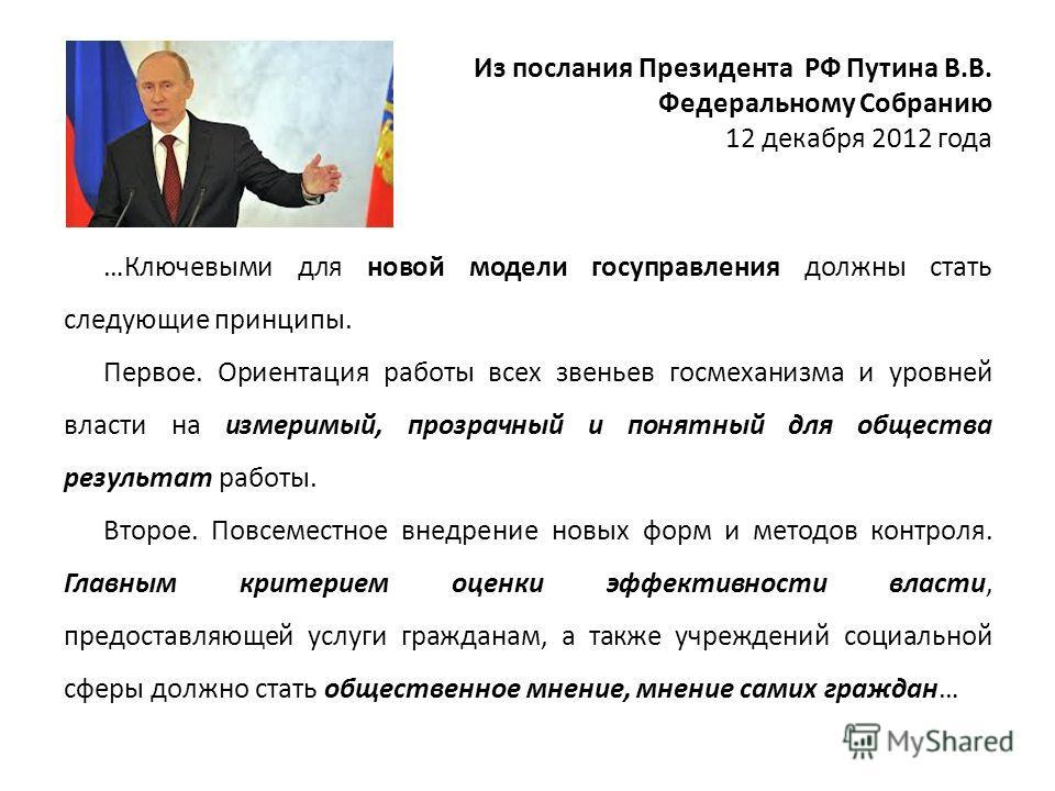 Из послания Президента РФ Путина В.В. Федеральному Собранию 12 декабря 2012 года …Ключевыми для новой модели госуправления должны стать следующие принципы. Первое. Ориентация работы всех звеньев госмеханизма и уровней власти на измеримый, прозрачный