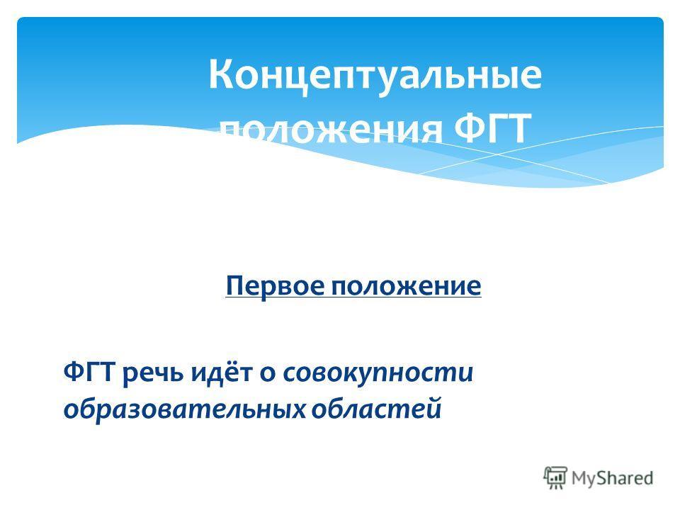 Первое положение ФГТ речь идёт о совокупности образовательных областей Концептуальные положения ФГТ