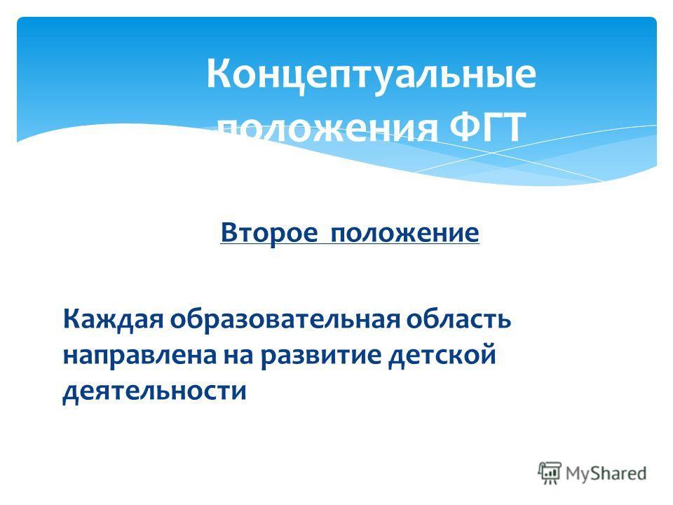 Второе положение Каждая образовательная область направлена на развитие детской деятельности Концептуальные положения ФГТ