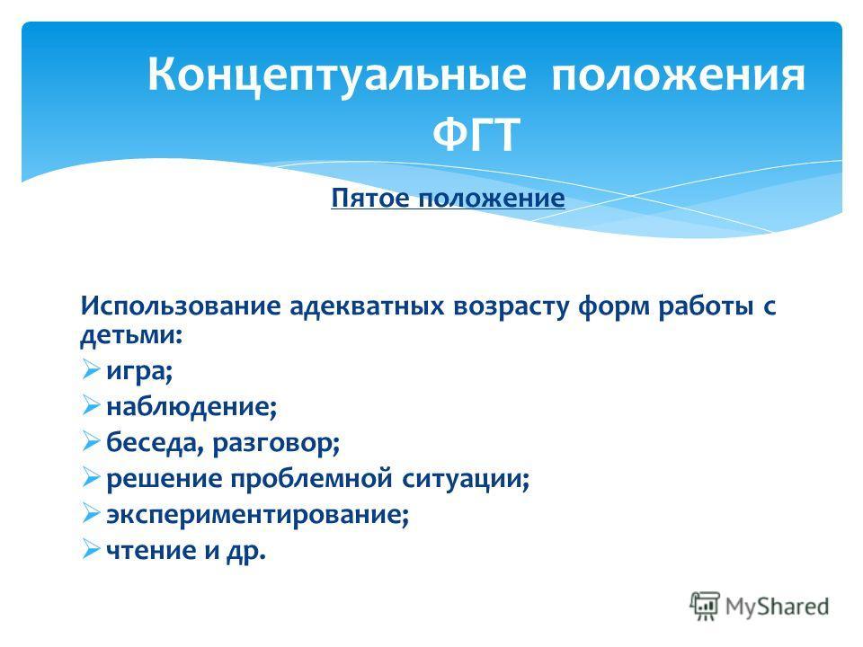 Пятое положение Использование адекватных возрасту форм работы с детьми: игра; наблюдение; беседа, разговор; решение проблемной ситуации; экспериментирование; чтение и др. Концептуальные положения ФГТ