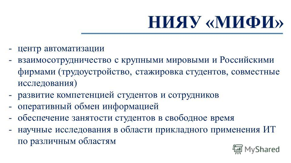 НИЯУ «МИФИ» -центр автоматизации -взаимосотрудничество с крупными мировыми и Российскими фирмами (трудоустройство, стажировка студентов, совместные исследования) -развитие компетенцией студентов и сотрудников -оперативный обмен информацией -обеспечен
