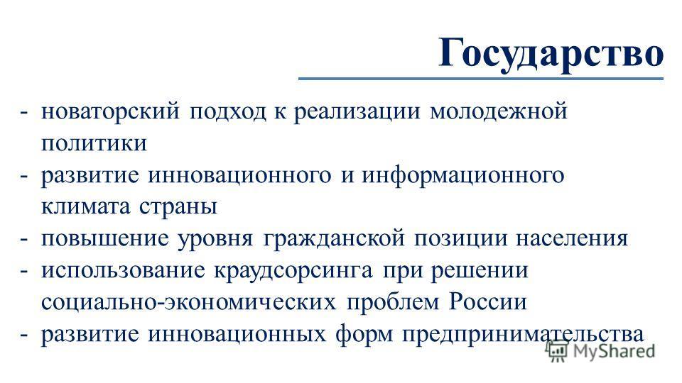 Государство -новаторский подход к реализации молодежной политики -развитие инновационного и информационного климата страны -повышение уровня гражданской позиции населения -использование краудсорсинга при решении социально-экономических проблем России