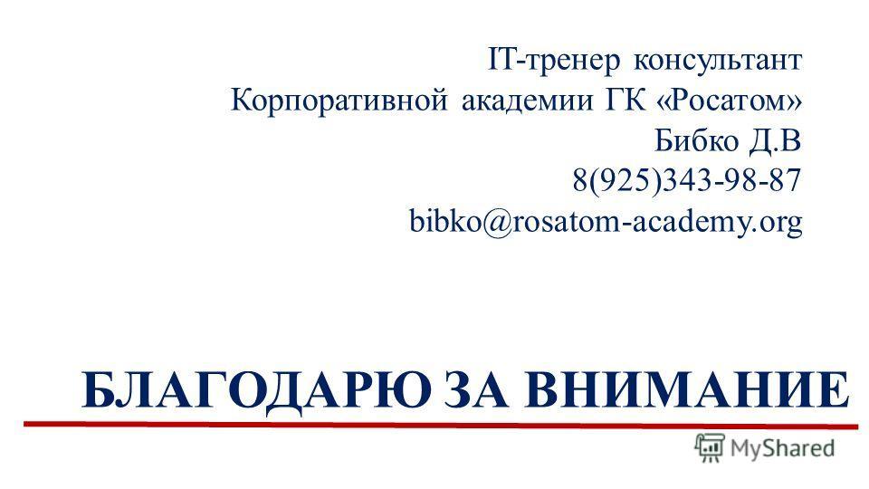 БЛАГОДАРЮ ЗА ВНИМАНИЕ IT-тренер консультант Корпоративной академии ГК «Росатом» Бибко Д.В 8(925)343-98-87 bibko@rosatom-academy.org