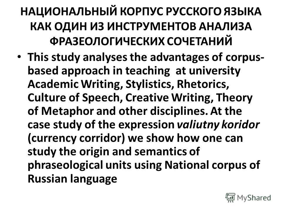 НАЦИОНАЛЬНЫЙ КОРПУС РУССКОГО ЯЗЫКА КАК ОДИН ИЗ ИНСТРУМЕНТОВ АНАЛИЗА ФРАЗЕОЛОГИЧЕСКИХ СОЧЕТАНИЙ This study analyses the advantages of corpus- based approach in teaching at university Academic Writing, Stylistics, Rhetorics, Culture of Speech, Creative