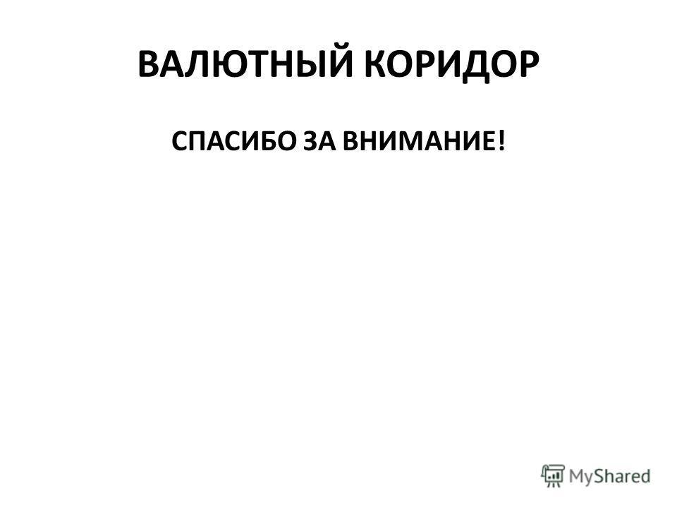 ВАЛЮТНЫЙ КОРИДОР СПАСИБО ЗА ВНИМАНИЕ!