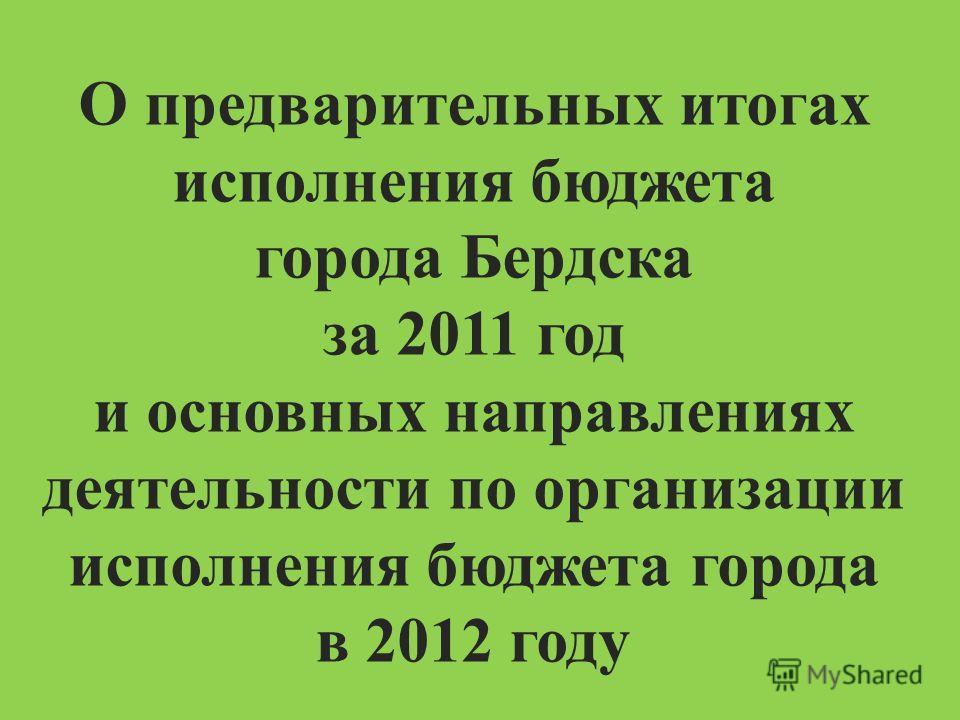 О предварительных итогах исполнения бюджета города Бердска за 2011 год и основных направлениях деятельности по организации исполнения бюджета города в 2012 году
