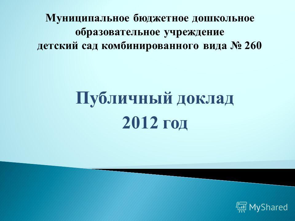 Публичный доклад 2012 год Муниципальное бюджетное дошкольное образовательное учреждение детский сад комбинированного вида 260