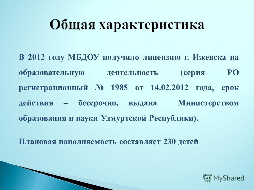 В 2012 году МБДОУ получило лицензию г. Ижевска на образовательную деятельность (серия РО регистрационный 1985 от 14.02.2012 года, срок действия – бессрочно, выдана Министерством образования и науки Удмуртской Республики). Плановая наполняемость соста