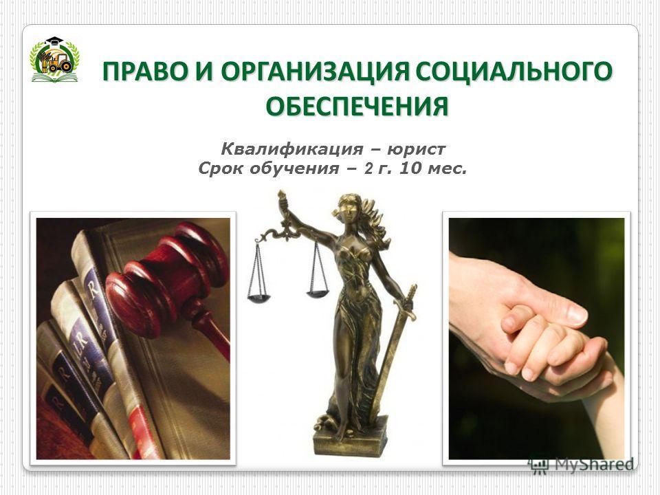 ПРАВО И ОРГАНИЗАЦИЯ СОЦИАЛЬНОГО ОБЕСПЕЧЕНИЯ Квалификация – юрист Срок обучения – 2 г. 10 мес.