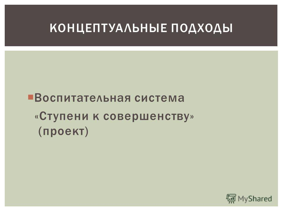 КОНЦЕПТУАЛЬНЫЕ ПОДХОДЫ Воспитательная система «Ступени к совершенству» (проект)