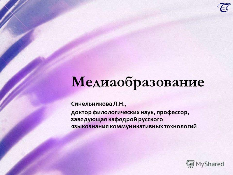 Медиаобразование Синельникова Л.Н., доктор филологических наук, профессор, заведующая кафедрой русского языкознания коммуникативных технологий