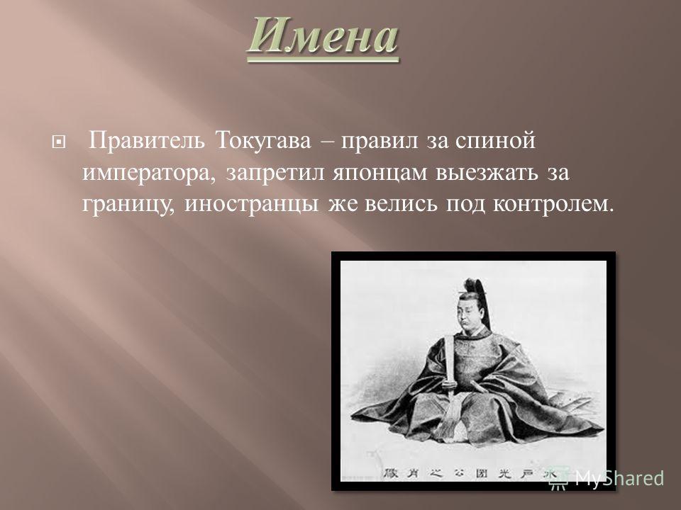 Правитель Токугава – правил за спиной императора, запретил японцам выезжать за границу, иностранцы же велись под контролем.