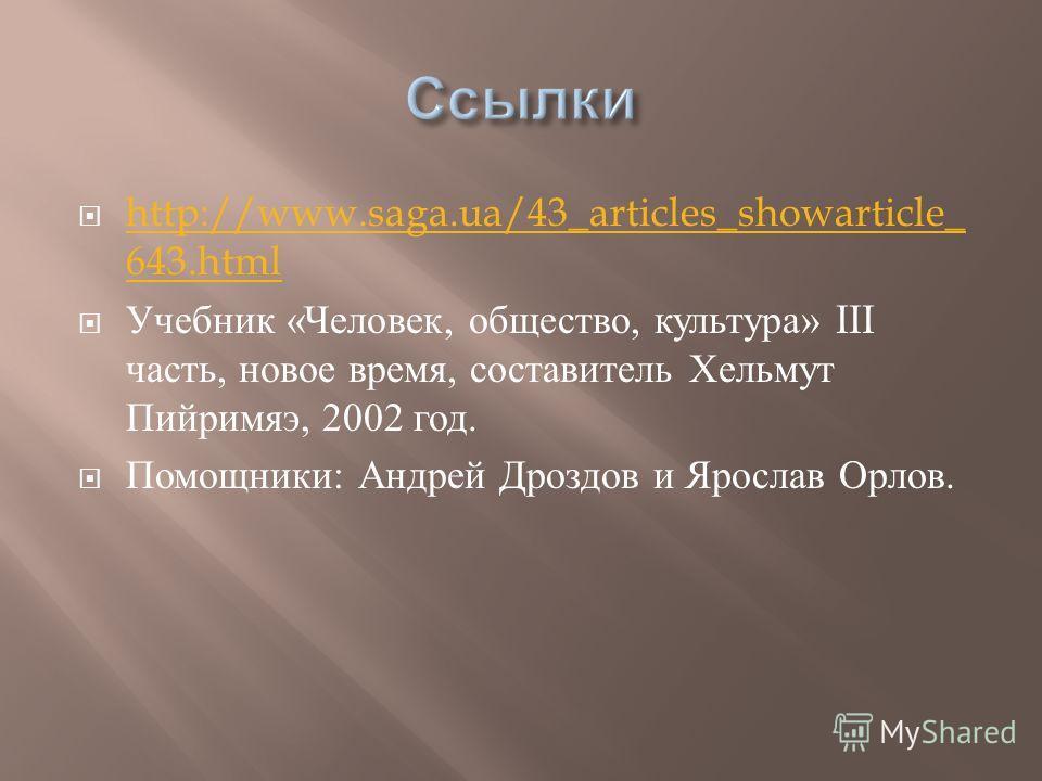 http://www.saga.ua/43_articles_showarticle_ 643.html http://www.saga.ua/43_articles_showarticle_ 643.html Учебник « Человек, общество, культура » III часть, новое время, составитель Хельмут Пийримяэ, 2002 год. Помощники : Андрей Дроздов и Ярослав Орл
